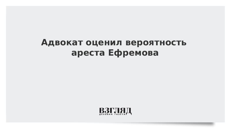 Адвокат оценил вероятность ареста Ефремова