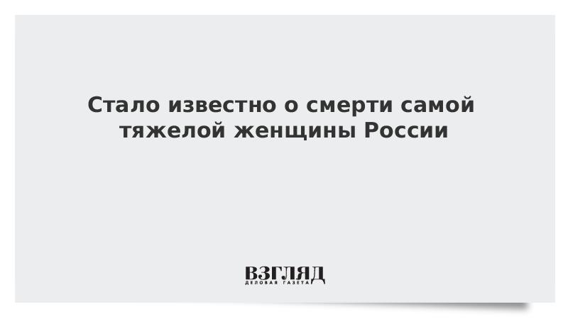 Стало известно о смерти самой тяжелой женщины России