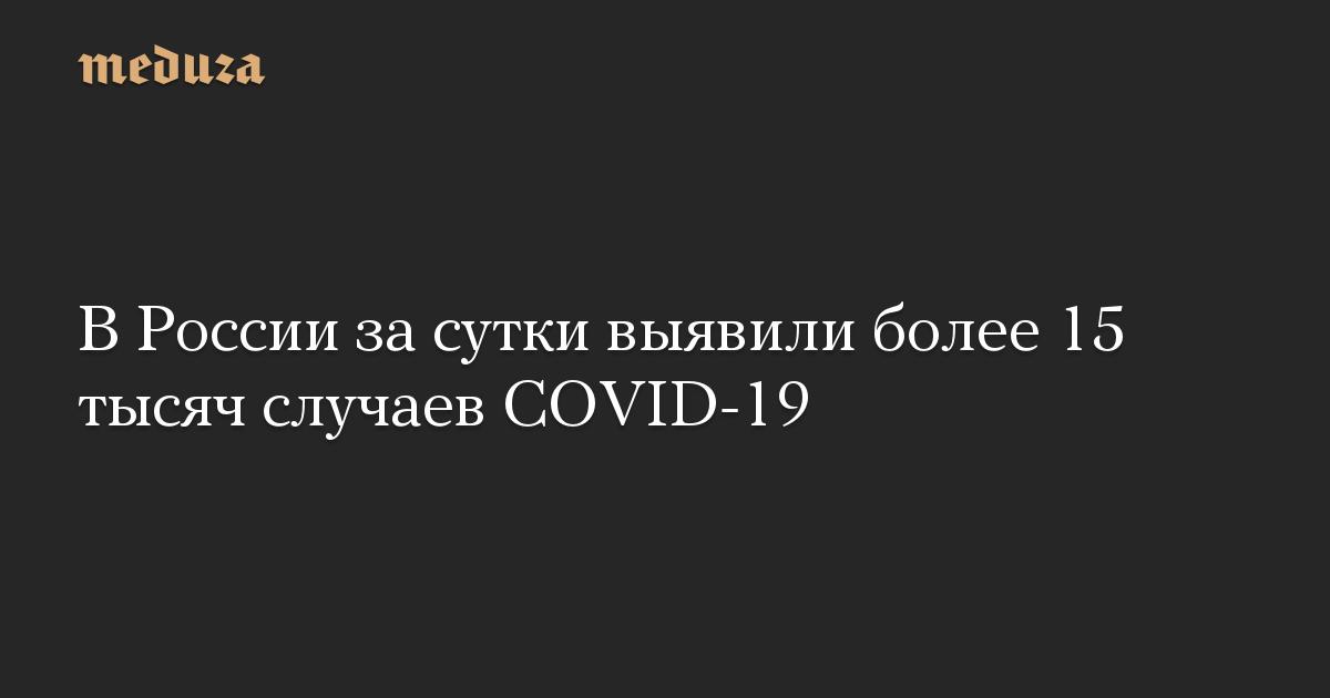 В России за сутки выявили более 15 тысяч случаев COVID-19