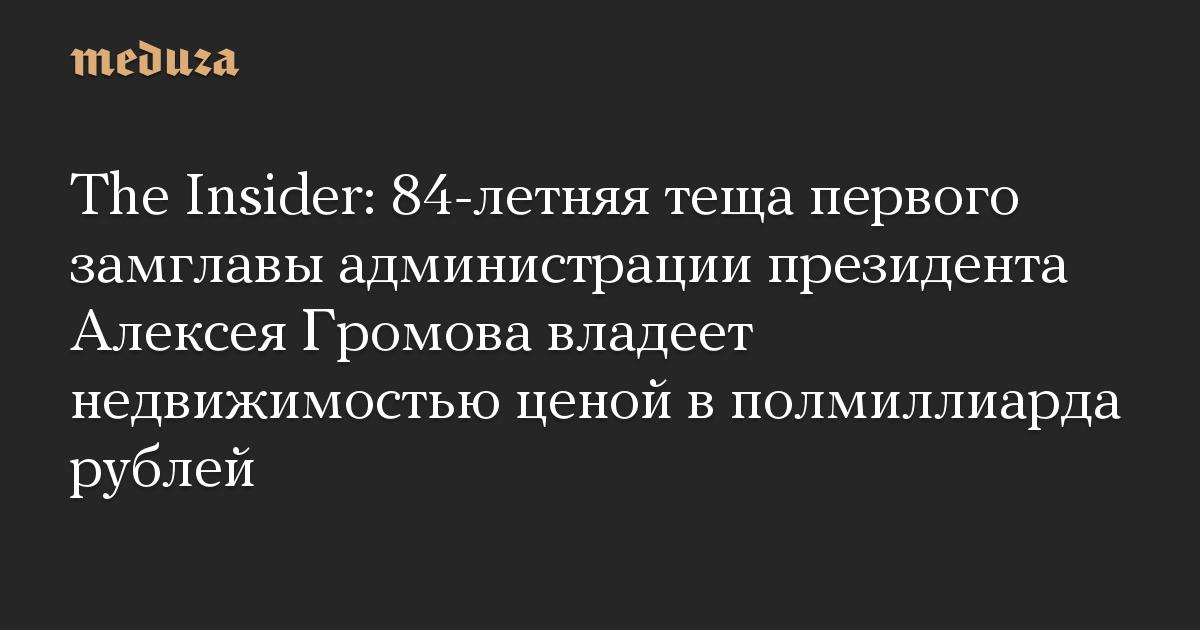 The Insider: 84-летняя теща первого замглавы администрации президента Алексея Громова владеет недвижимостью ценой в полмиллиарда рублей