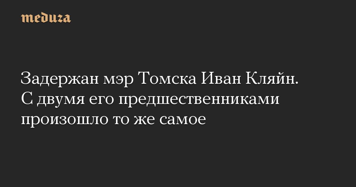 Задержан мэр Томска Иван Кляйн. С двумя его предшественниками произошло то же самое