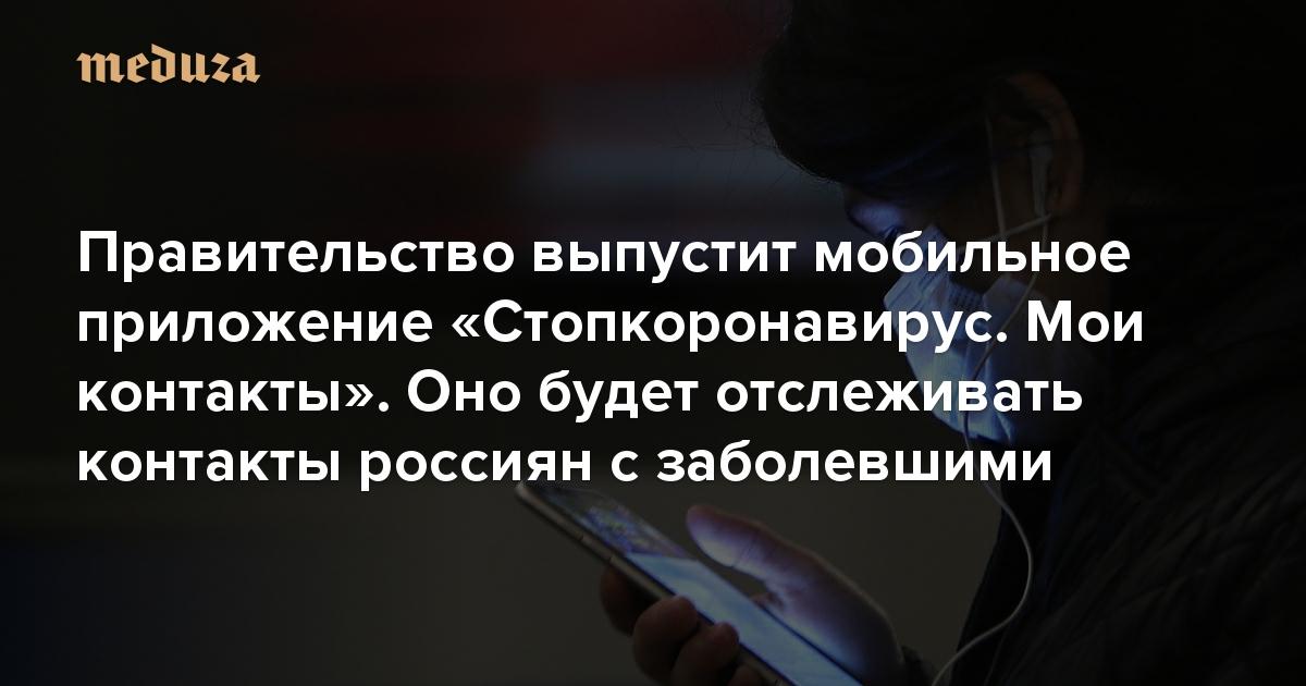 Правительство выпустит мобильное приложение «Стопкоронавирус. Мои контакты». Оно будет отслеживать контакты россиян с заболевшими