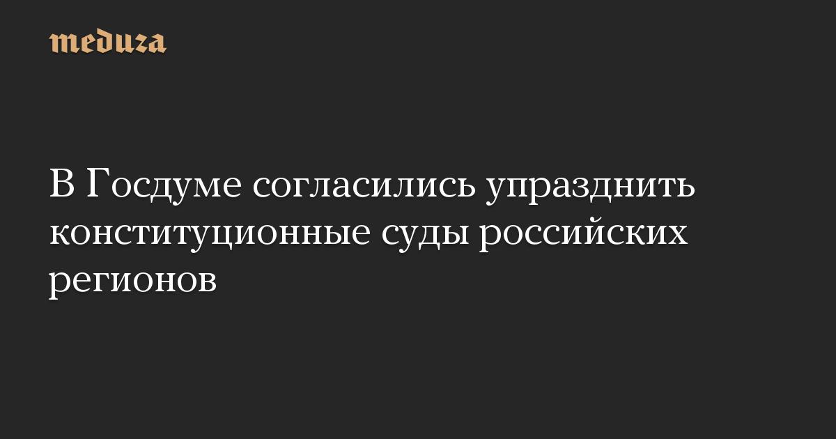 В Госдуме согласились упразднить конституционные суды российских регионов
