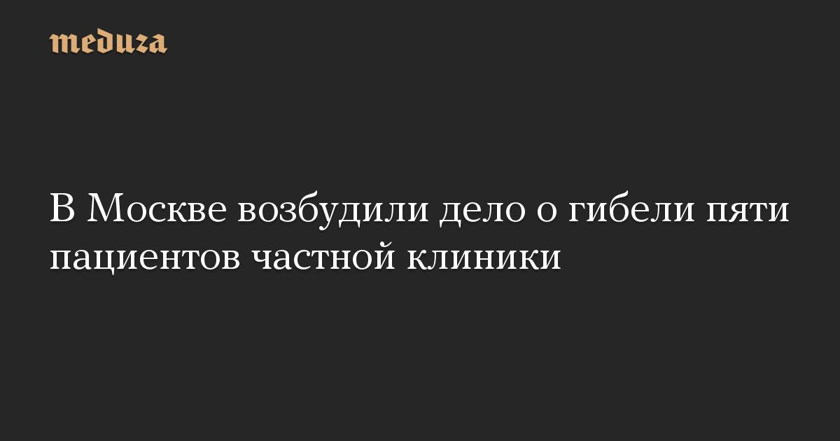 В Москве возбудили дело о гибели пяти пациентов частной клиники