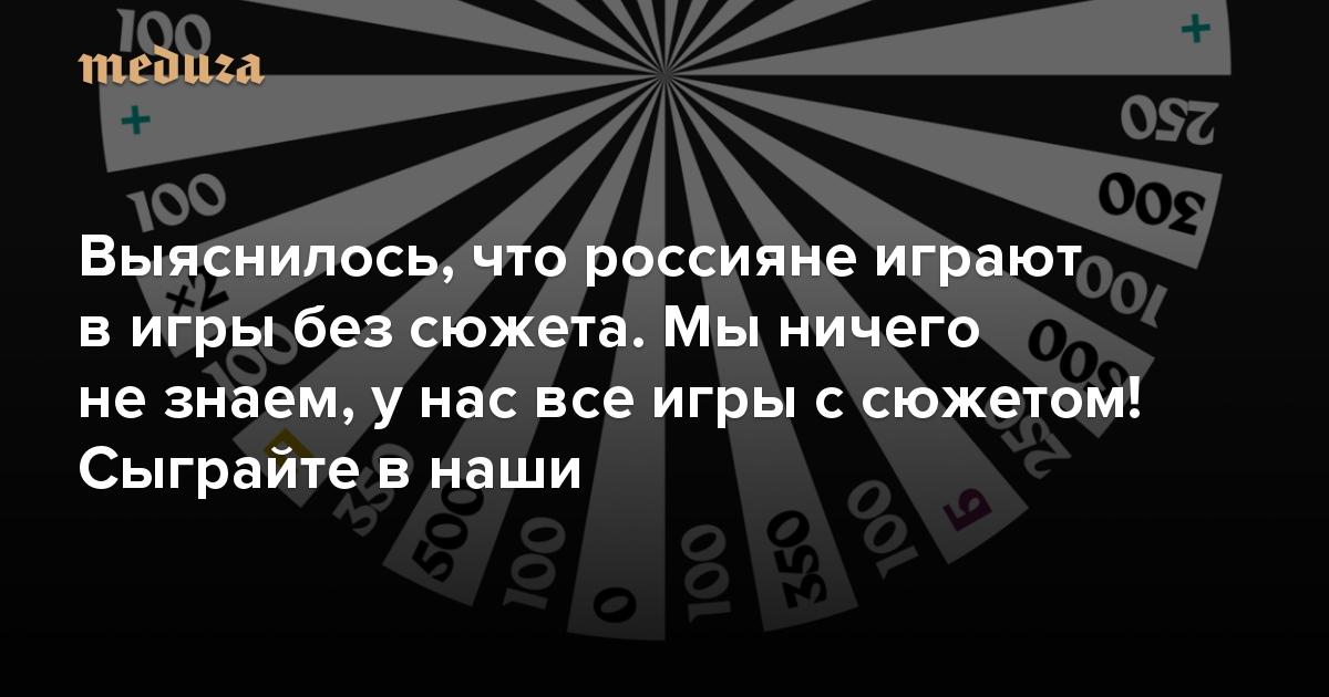 Выяснилось, что россияне играют в игры без сюжета. Ничего не знаем, у нас все игры с сюжетом! Сыграйте в наши. Хотите — «Поле чудес», хотите — «Что? Где? Когда?» с «2048». Есть и еще кое-что