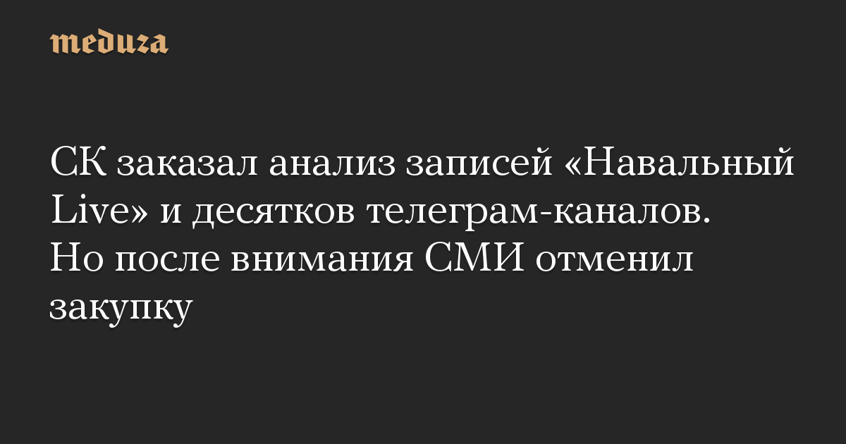 СК заказал анализ записей «Навальный Live» и десятков телеграм-каналов. Но после внимания СМИ отменил закупку