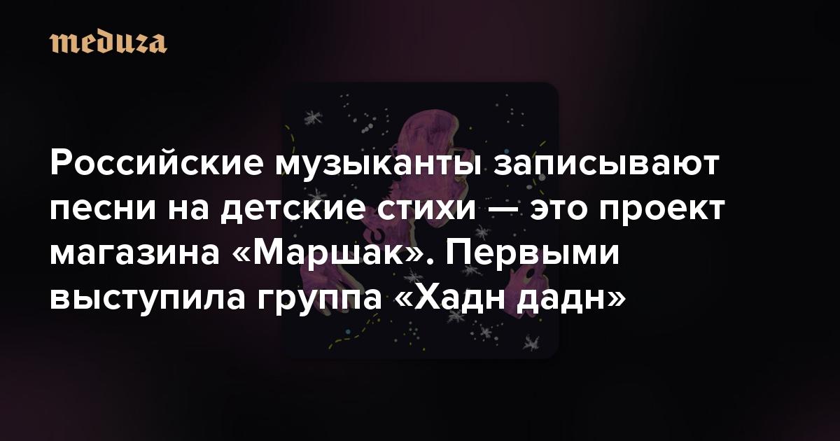 Российские музыканты записывают песни на детские стихи — это проект магазина «Маршак». Первыми выступила группа «Хадн дадн»