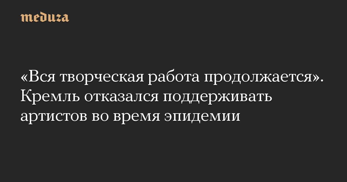 «Вся творческая работа продолжается». Кремль отказался поддерживать артистов во время эпидемии