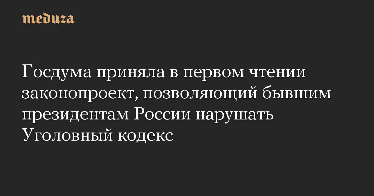 Госдума приняла в первом чтении законопроект, позволяющий бывшим президентам России нарушать Уголовный кодекс