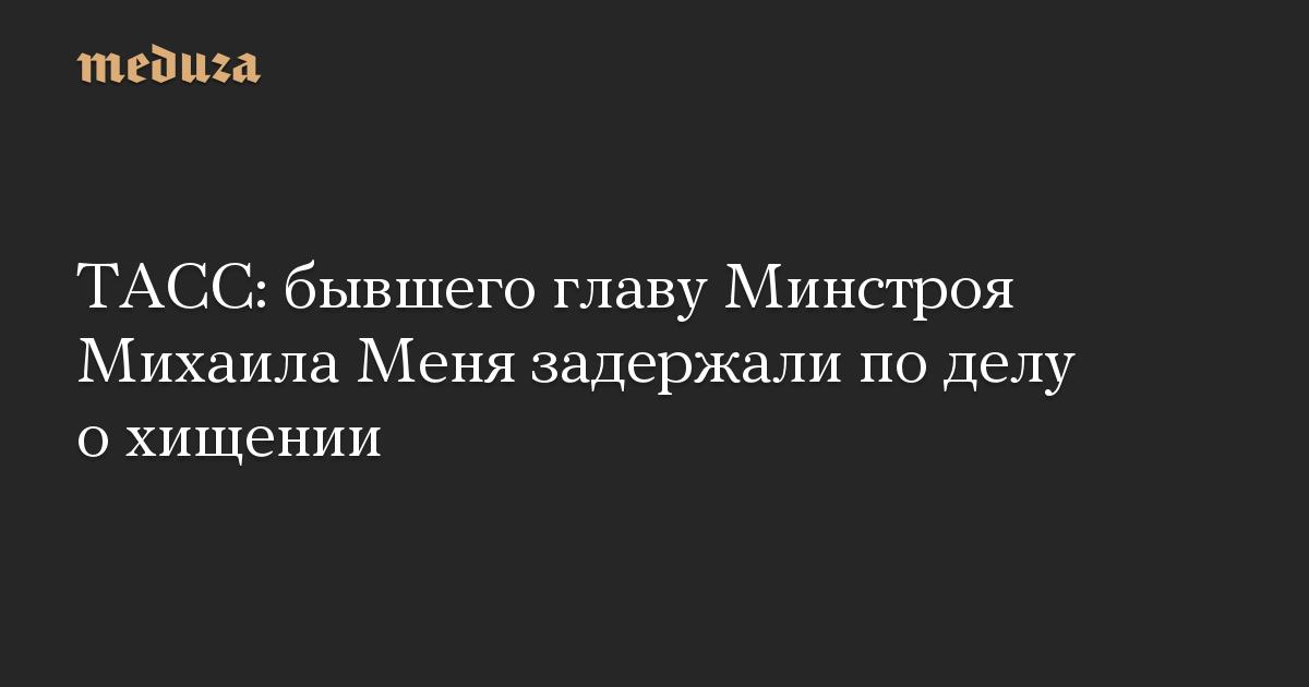 ТАСС: бывшего главу Минстроя Михаила Меня задержали по делу о хищении