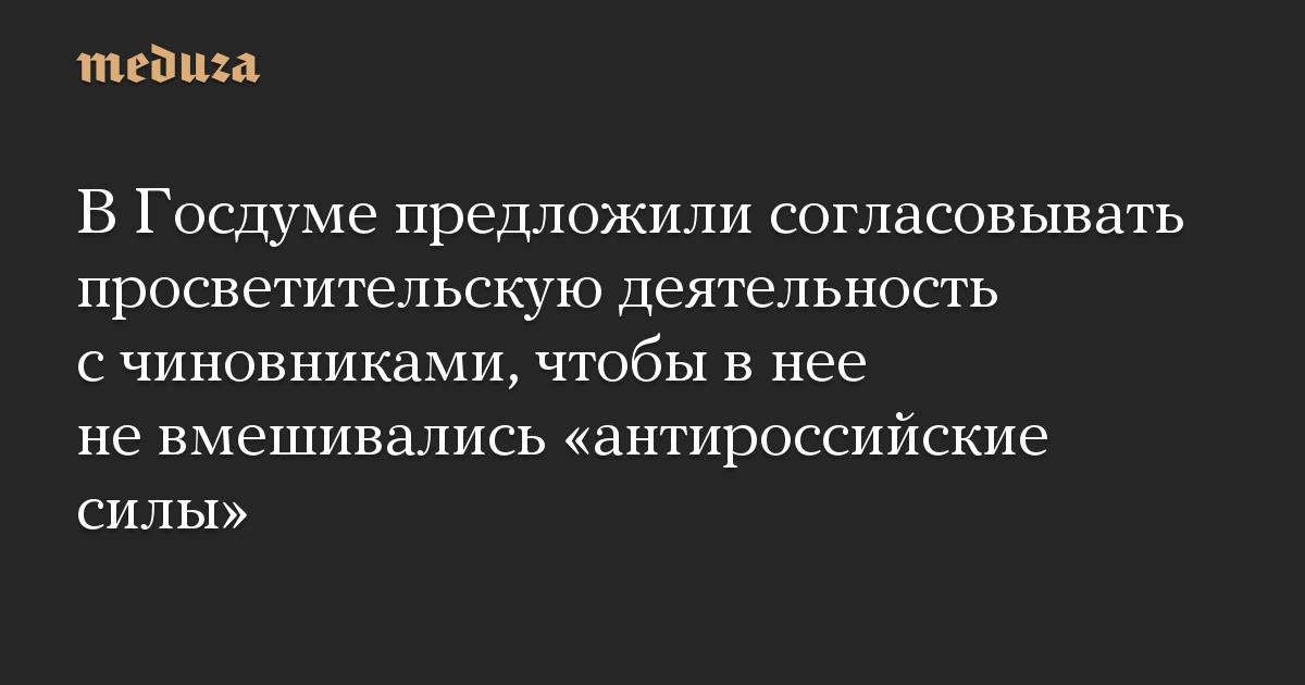 В Госдуме предложили согласовывать просветительскую деятельность с чиновниками, чтобы в нее не вмешивались «антироссийские силы»