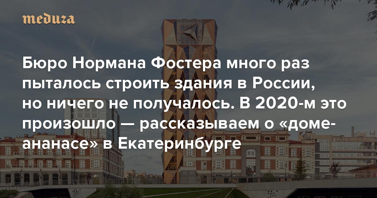 Бюро Нормана Фостера много раз пыталось строить здания в России, но ничего не получалось. Наконец, в 2020-м это произошло — рассказываем о «доме-ананасе» в Екатеринбурге