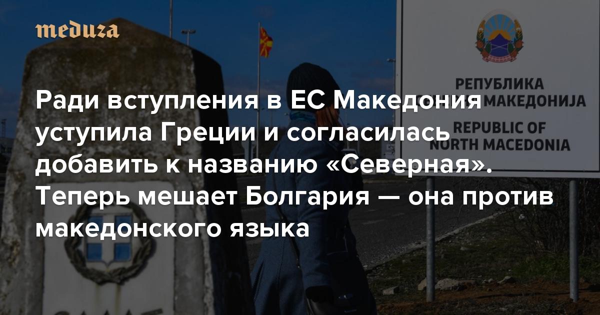 Ради вступления в ЕС Македония уступила Греции и согласилась добавить к названию слово «Северная». Теперь мешает Болгария — она против македонского языка
