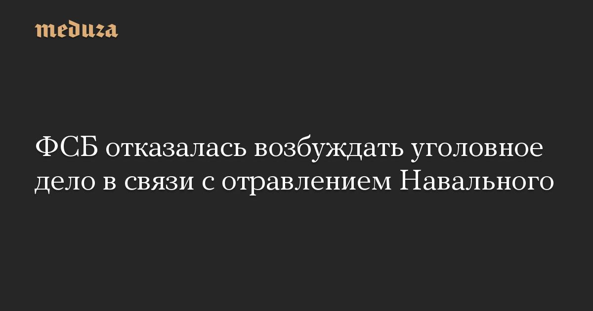 ФСБ отказалась возбуждать уголовное дело в связи с отравлением Навального